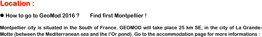 Location :   How to go to GeoMod 2016 ?        Find first Montpellier ! Montpellier city is situated in the South of France. GEOMOD will take place 25 km SE, in the city of La Grande-Motte (between the Mediterranean sea and the l'Or pond). Go to the accommodation page for more informations :